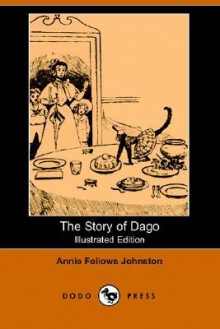 The Story of Dago (Illustrated Edition) (Dodo Press) - Annie Fellows Johnston