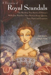 A Treasury of Royal Scandals: The Shocking True Stories of History's Wickedest, Weirdest, Most Wanton Kings, Queens, Tsars, Popes, and Emperors - Michael Farquhar