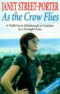 As the Crow Flies: A Walk from Edinburgh to London in a Straight Line - Janet Street-Porter
