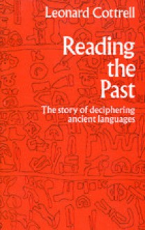 Reading The Past: The Story Of Deciphering Ancient Languages - Leonard Cottrell