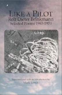 Like a Pilot: Selected Poems, 1963-1970 - Rolf Dieter Brinkmann, Mark Terrill