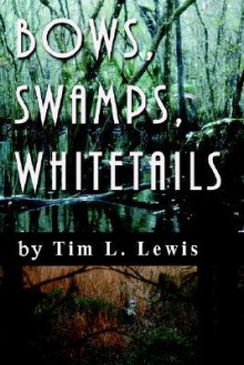Bows, Swamps, Whitetails - Tim L Lewis