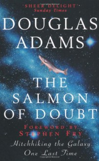 The Salmon of Doubt: Hitchhiking the Galaxy One Last Time - Douglas Adams