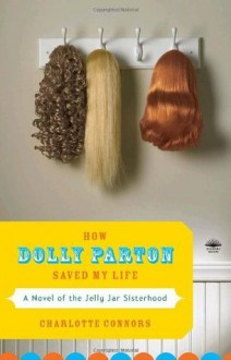 How Dolly Parton Saved My Life: A Novel of the Jelly Jar Sisterhood - Charlotte Connors
