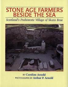 Stone Age Farmers Beside the Sea: Scotland's Prehistoric Village of Skara Brae - Caroline Arnold