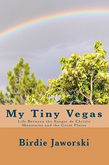 My Tiny Vegas: Life Between the Sangre de Christo Mountains and the Great Plains - Birdie Jaworski