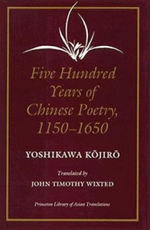Five Hundred Years of Chinese Poetry, 1150-1650: The Chin, Yuan, and Ming Dynasties - Yoshikawa Kojiro, John Timothy Wixted