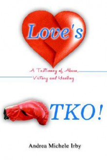 Love's TKO!: A Testimony of Abuse, Victory and Healing - Andrea Irby