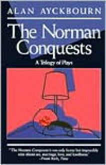 The Norman Conquests: A Trilogy of Plays - Alan Ayckbourn