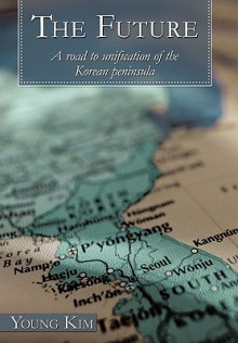 The Future: A Road to Unification of the Korean Peninsula - Young Kim