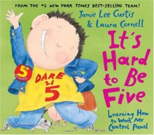 It's Hard to Be Five: Learning How to Work My Control Panel - Jamie Lee Curtis, Laura Cornell