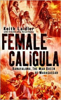 Female Caligula: Ranavalona, The Mad Queen of Madagascar - Keith Laidler