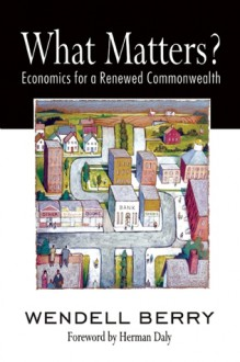 What Matters?: Economics for a Renewed Commonwealth - Wendell Berry, Herman E. Daly