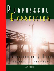 Purposeful Expression: Understanding And Using Your Language Effectively - Art Foster