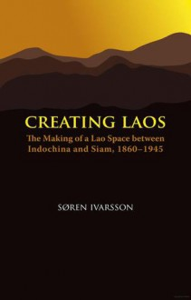 Creating Laos: The Making of a Lao Space Between Siam and Indochina, 1860-1945 - Søren Ivarsson