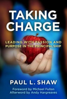 Taking Charge: Leading with Passion and Purpose in the Principalship - Paul L. Shaw, Andy Hargreaves, Michael G. Fullan