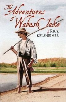 Adventures Of Wabash Jake - Rick Kelsheimer