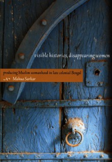 Visible Histories, Disappearing Women: Producing Muslim Womanhood in Late Colonial Bengal - Mahua Sarkar