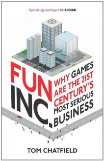 Fun Inc.: Why games are the 21st Century's most serious business - Tom Chatfield