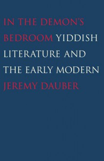 In the Demon's Bedroom: Yiddish Literature and the Early Modern - Jeremy Dauber