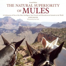 The Natural Superiority of Mules: A Celebration of One of the Most Intelligent, Sure-Footed, and Misunderstood Animals in the World, Second Edition - John Hauer, Sue Cole