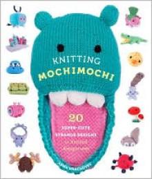 Knitting Mochimochi: 20 Super-Cute Strange Designs for Knitted Amigurumi - Anna Hrachovec