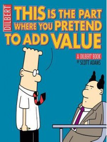 This Is the Part Where You Pretend to Add Value: A Dilbert Book - Scott Adams