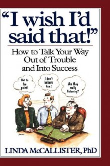 """""""I Wish I'd Said That!"""": How to Talk Your Way Out of Trouble and Into Success - Linda McCallister"""