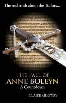 The Fall of Anne Boleyn: A Countdown - Claire Ridgway