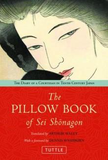 The Pillow Book of SEI Shonagon: The Diary of a Courtesan in Tenth Century Japan - Sei Shōnagon, Arthur Waley