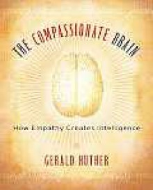 The Compassionate Brain: A Revolutionary Guide to Developing Your Intelligence to Its Full Potential - Gerald Hüther
