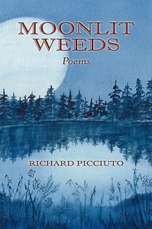 Moonlit Weeds: Poems - Richard Picciuto