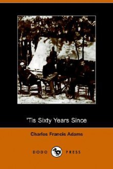 Tis Sixty Years Since - Charles Francis Adams