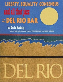Liberty Equality, Consensus and All That Jazz at the del Rio Bar - Ernest Harburg