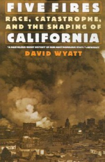 Five Fires: Race, Castastrophe, and the Shaping of California - David Wyatt