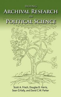 Doing Archival Research in Political Science - Scott A. Frisch, Douglas B. Harris, Sean Q. Kelly