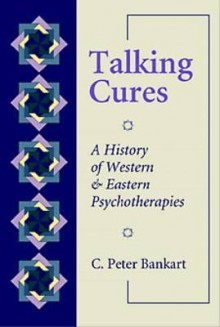 Talking Cures: A History of Western and Eastern Psychotherapies - C. Peter Bankart