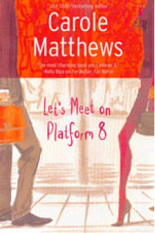 Let's Meet On Platform 8: A Wickedly Funny Romance Of Commuting And Confusion - Carole Matthews