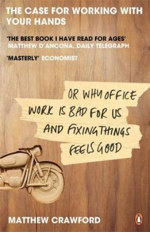 The Case for Working with Your Hands, Or, Why Office Work Is Bad for Us and Fixing Things Feels Good - Matthew B. Crawford