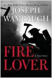 Fire Lover: A True Story - Joseph Wambaugh