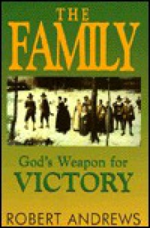 The Family: God's Weapon For Victory - Robert Andrews