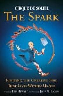 Cirque Du Soleil the Spark Cirque Du Soleil the Spark Cirque Du Soleil the Spark - Lyn Heward, John Bacon, John U. Bacon