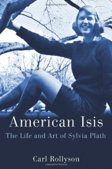 American Isis: The Life and Art of Sylvia Plath - Carl Rollyson