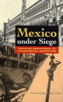 Mexico Under Siege: Popular Resistance to Presidential Despotism - Donald Hodges, Ross Gandy