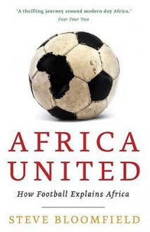 Africa United: How Football Explains Africa. Steve Bloomfield - Steve Bloomfield