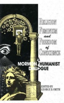 Religion, Feminism, and Freedom of Conscience: A Mormon/Humanist Dialogue - George D. Smith, Paul Kurtz, Walter Lippmann