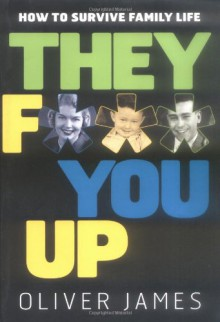 They F*** You Up: How to Survive Family Life - Oliver James