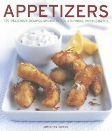 Appetizers: 150 Delicious Recipes Shown in 220 Stunning Photographs - Christine Ingram