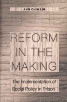 Reform in the Making: The Implementation of Social Policy in Prison - Ann Chih Lin
