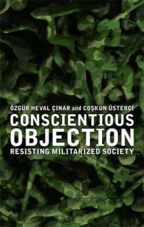 Conscientious Objection: Resisting Militarized Society - Özgür Heval Çınar, Coşkun Üsterci, Ozgur Heval Cinar, Coskun Usterci